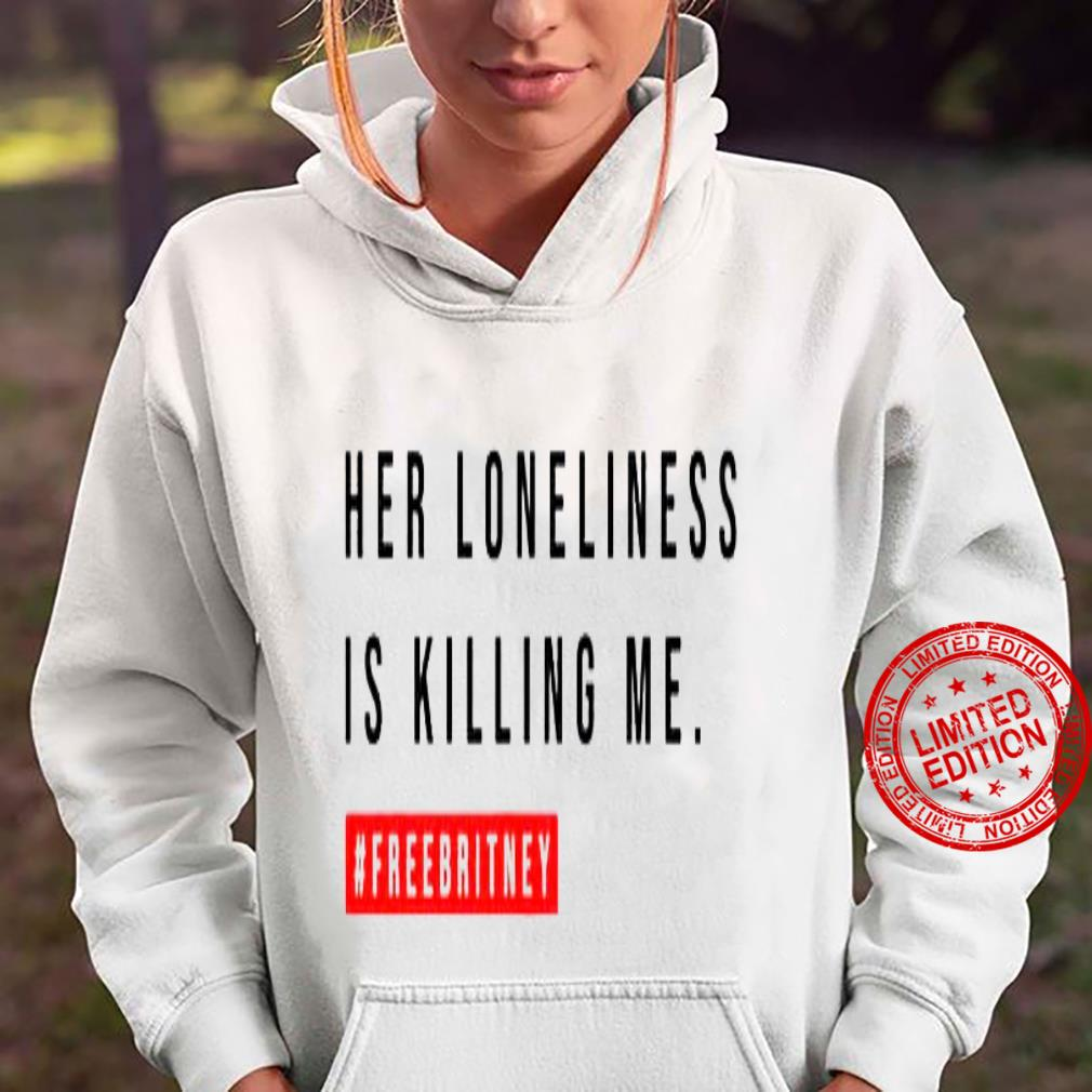 Her Loneliness Is Killing Me Shirt hoodie