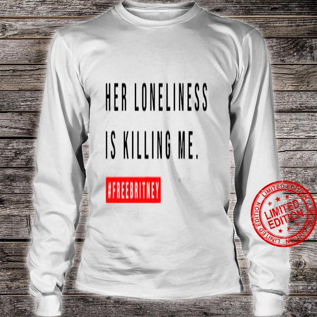 Her Loneliness Is Killing Me Shirt long sleeved
