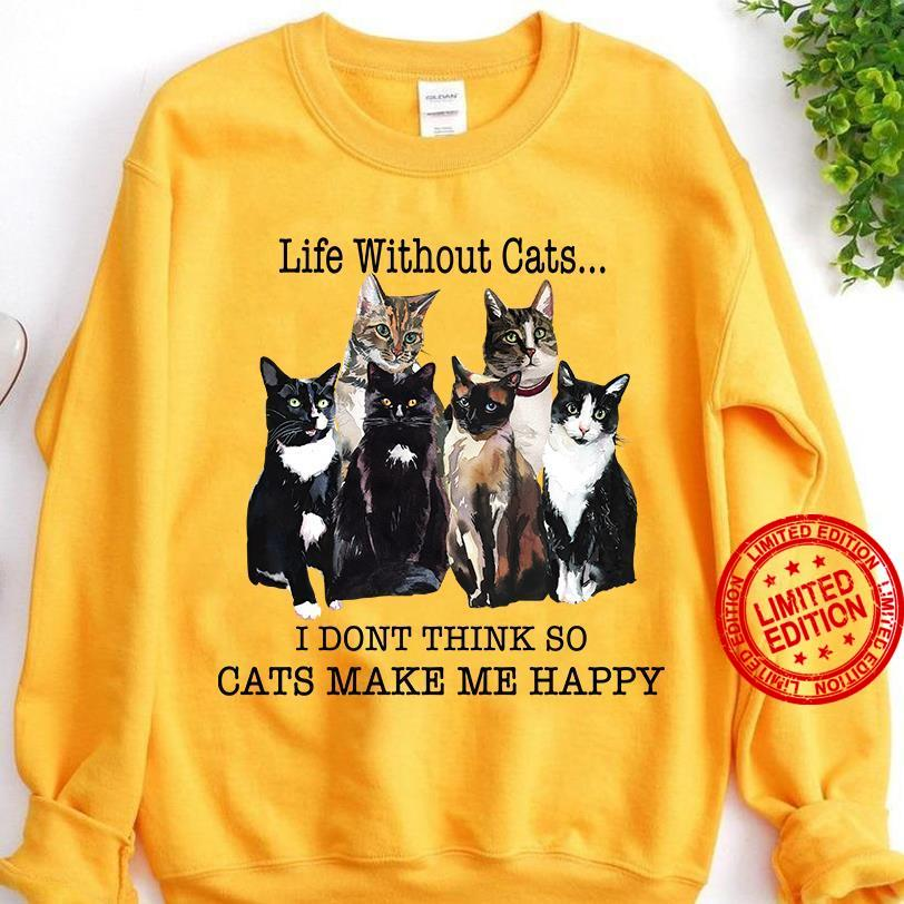 Life Without Cats I Don't Think So Cats Make Me Happy Shirt