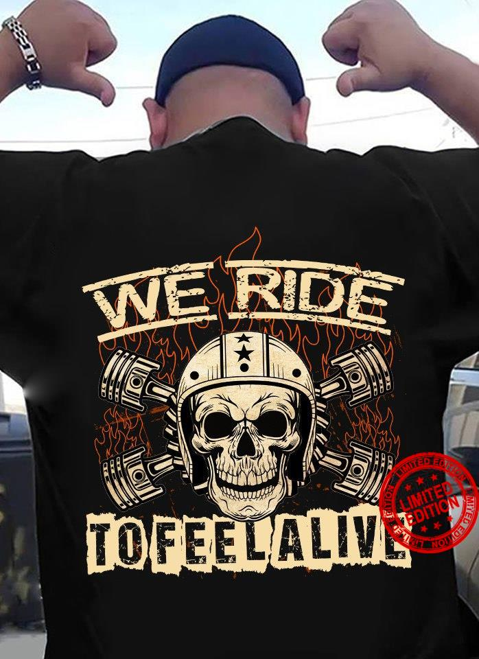 We Ride To Feel Alive Shirt