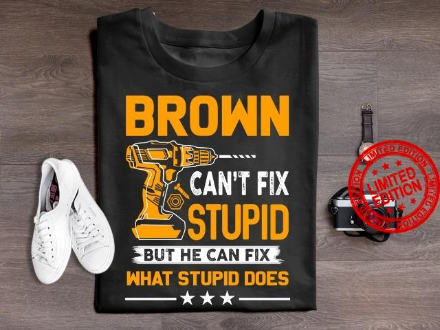 Brown Can't Fix Stupid But He Can Fix What Stupid Does Shirt