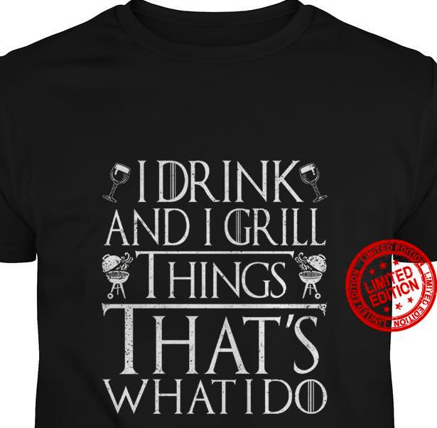 I Drink And I Grill Things That's What I Do Shirt