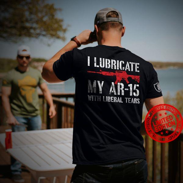 I Lubricate My Ar 15 With Liberal Tears Shirt