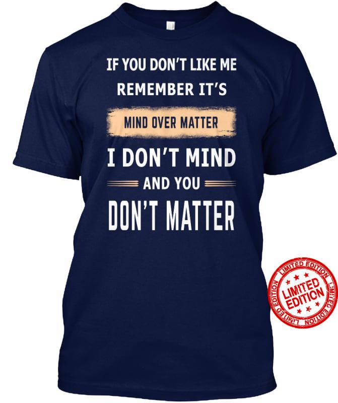 If You Don't Like Me Remember It's Mind Over Matter Shirt