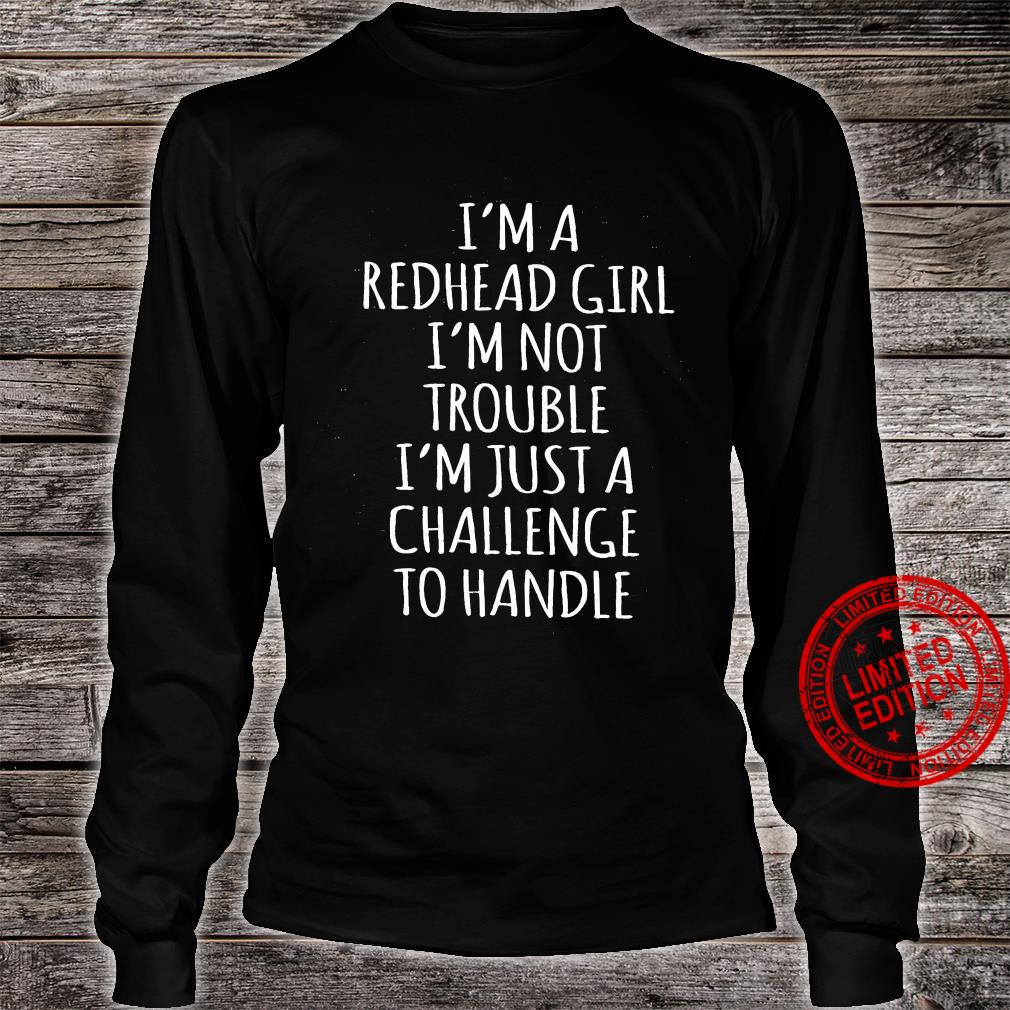 I'm A Redhead Girl I'm Not Trouble I'm Just A Challenge To Handle Shirt long sleeved