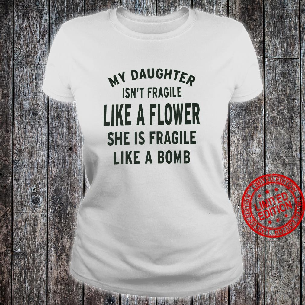 My Daughter Isn't Fragile Like A Flower She Is Fragile Like A Bomb Shirt ladies tee