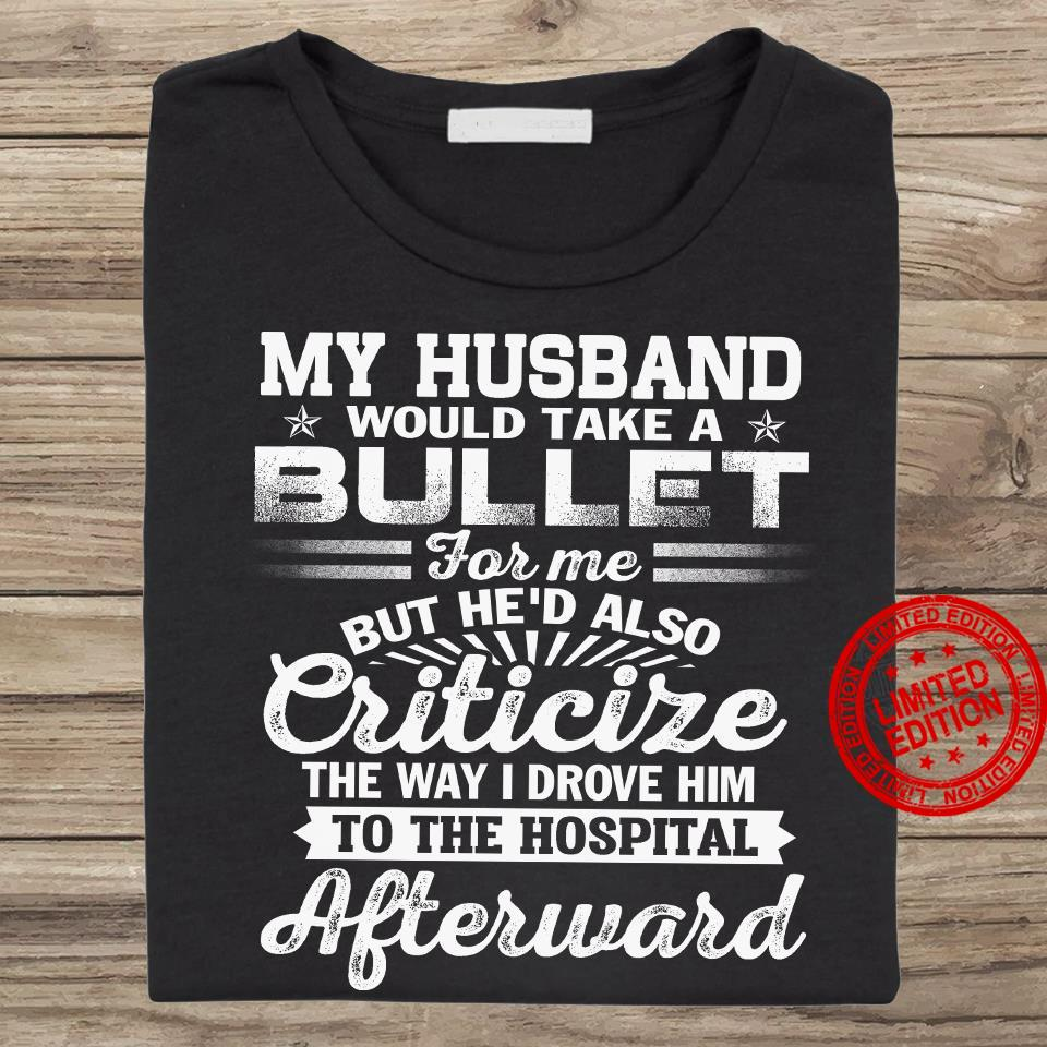 My Husband Would Take A Bullet For Me But He'd Also Criticize The Way I Drove Him To The Hospital Afterward Shirt
