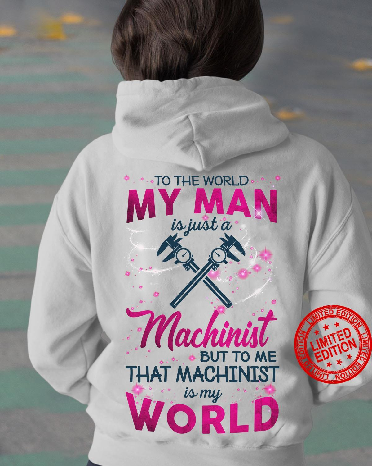 To The World My Man Is Just A Machinist But To Me That Machinist Is My World Shirt