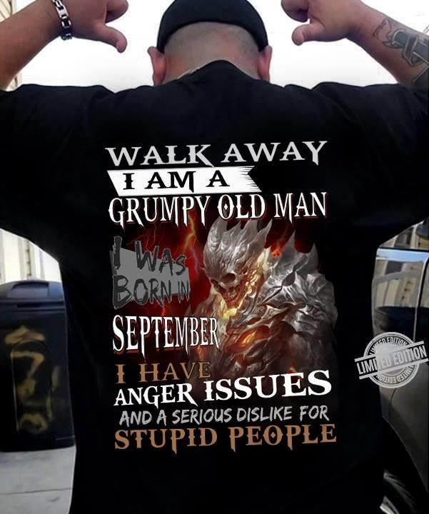 Walk Away I Am A Grumpy Old Man I Was Born In September I Have Anger Issues And A Serious Dislike For Stupid People Shirt