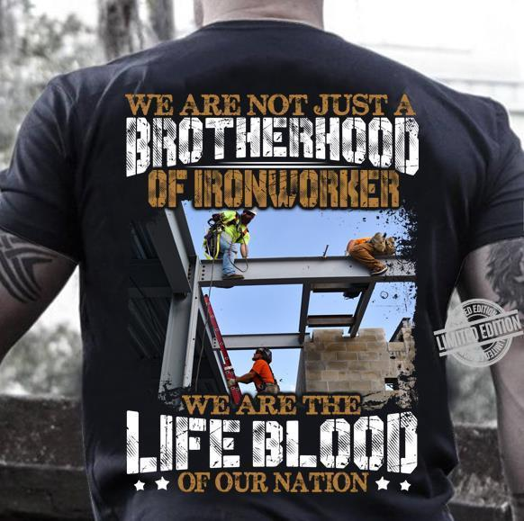 We Are Not Just A Brotherhood Of Ironworker We Are The Life Blood Of Our Nation Shirt